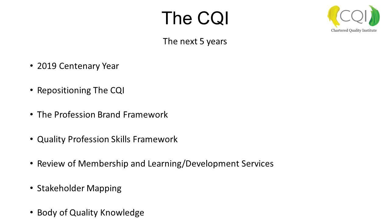 The CQI The next 5 years 2019 Centenary Year Repositioning The CQI The Profession Brand Framework Quality Profession Skills Framework Review of Membership and Learning/Development Services Stakeholder Mapping Body of Quality Knowledge