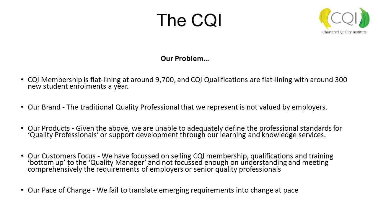 The CQI Our Problem… CQI Membership is flat-lining at around 9,700, and CQI Qualifications are flat-lining with around 300 new student enrolments a year.
