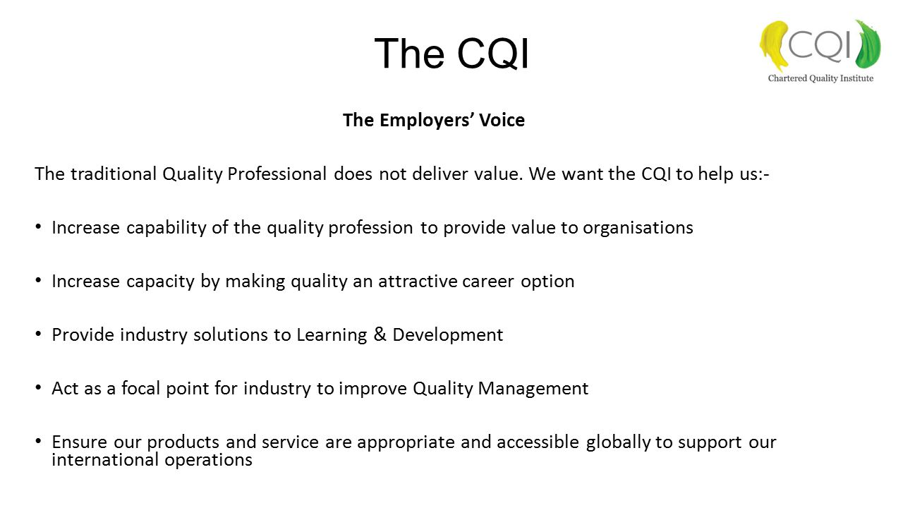 The CQI The Employers' Voice The traditional Quality Professional does not deliver value. We want the CQI to help us:- Increase capability of the qual