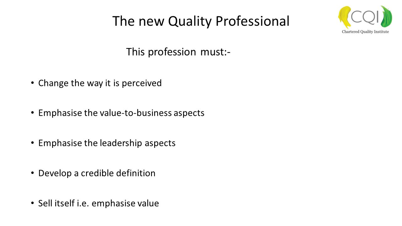 The new Quality Professional This profession must:- Change the way it is perceived Emphasise the value-to-business aspects Emphasise the leadership as