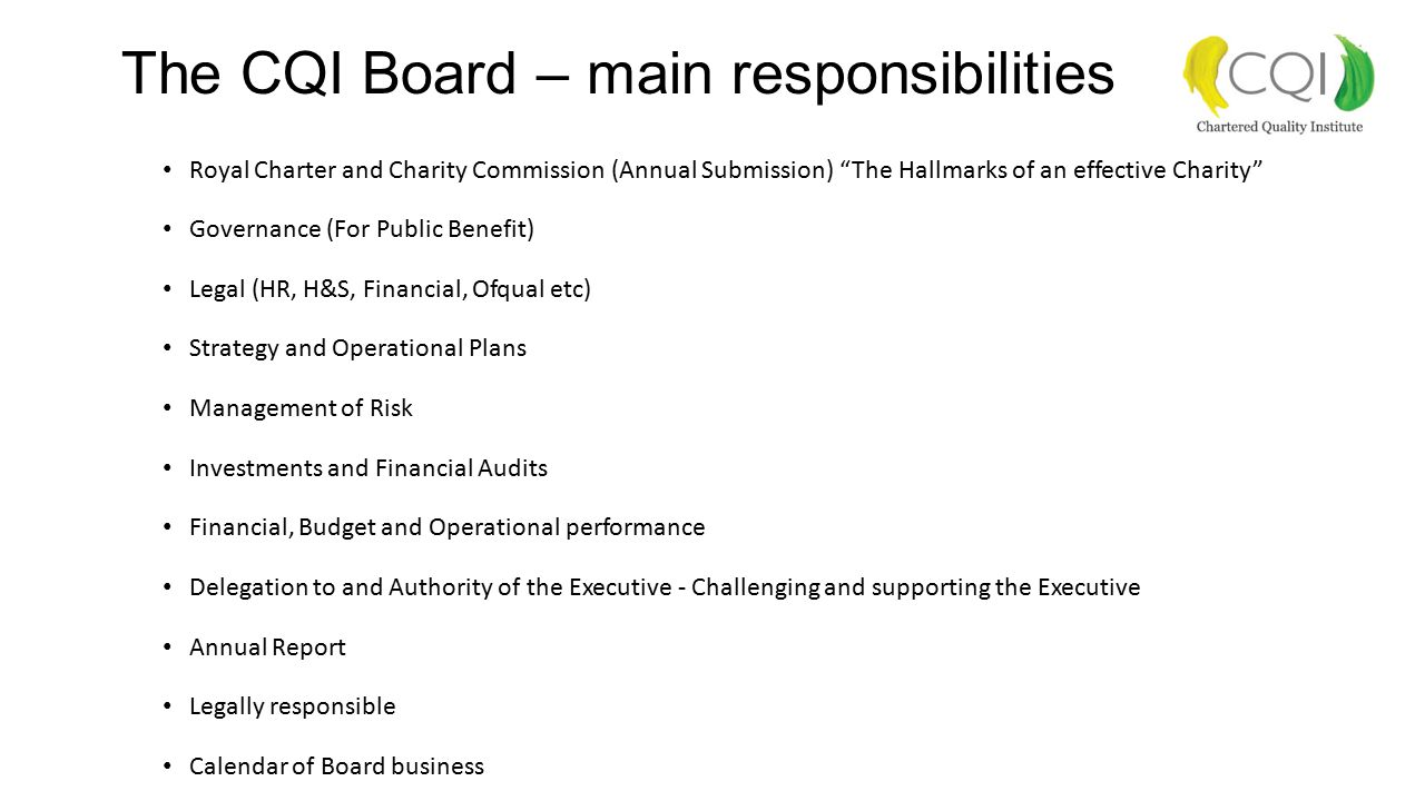 The CQI Board – main responsibilities Royal Charter and Charity Commission (Annual Submission) The Hallmarks of an effective Charity Governance (For Public Benefit) Legal (HR, H&S, Financial, Ofqual etc) Strategy and Operational Plans Management of Risk Investments and Financial Audits Financial, Budget and Operational performance Delegation to and Authority of the Executive - Challenging and supporting the Executive Annual Report Legally responsible Calendar of Board business