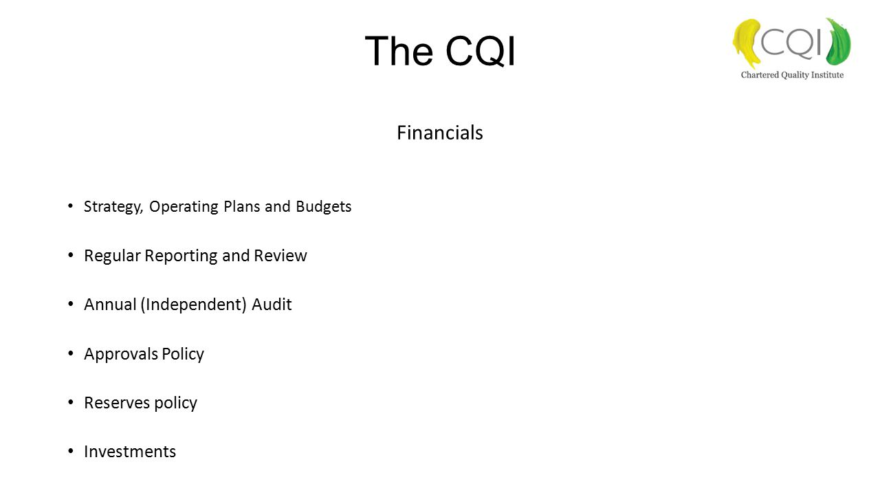 The CQI Financials Strategy, Operating Plans and Budgets Regular Reporting and Review Annual (Independent) Audit Approvals Policy Reserves policy Inve