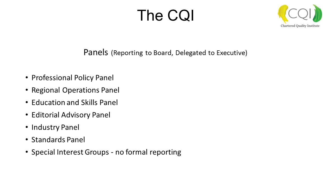 The CQI Panels (Reporting to Board, Delegated to Executive) Professional Policy Panel Regional Operations Panel Education and Skills Panel Editorial Advisory Panel Industry Panel Standards Panel Special Interest Groups - no formal reporting