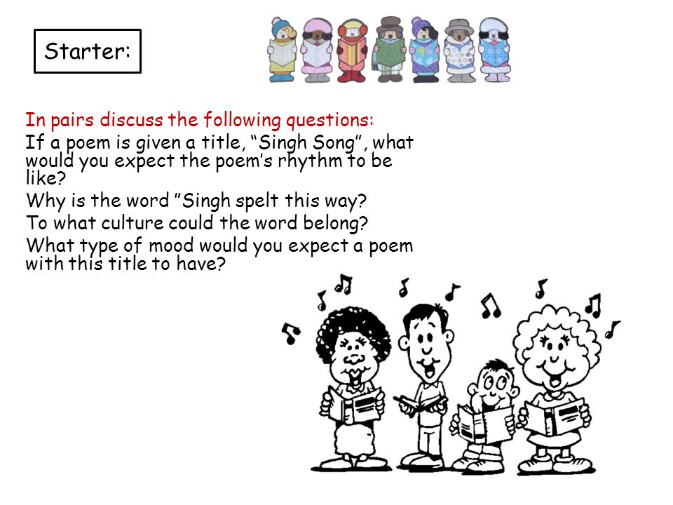 Starter: In pairs discuss the following questions: If a poem is given a title, Singh Song , what would you expect the poem's rhythm to be like.