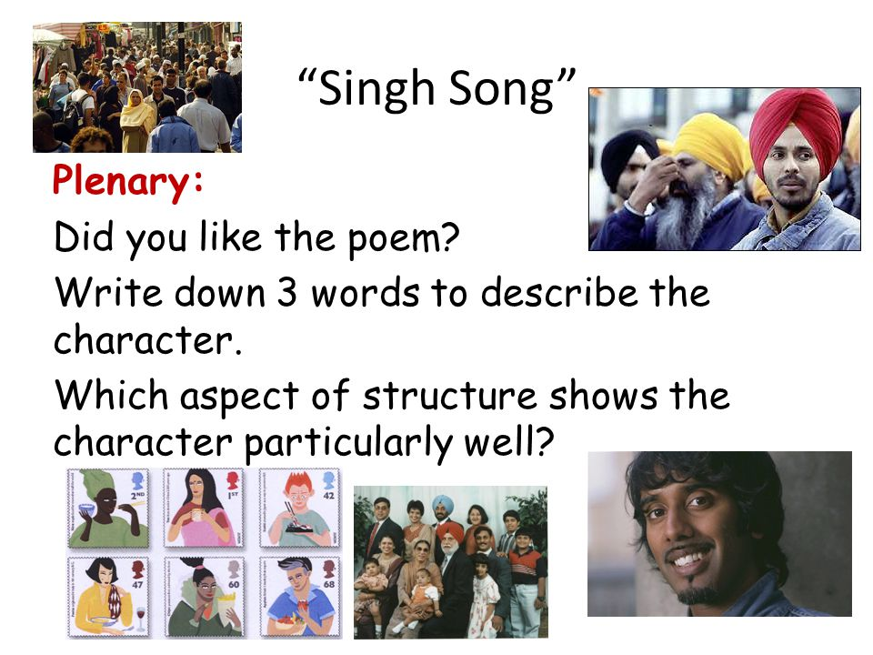 Singh Song Plenary: Did you like the poem. Write down 3 words to describe the character.