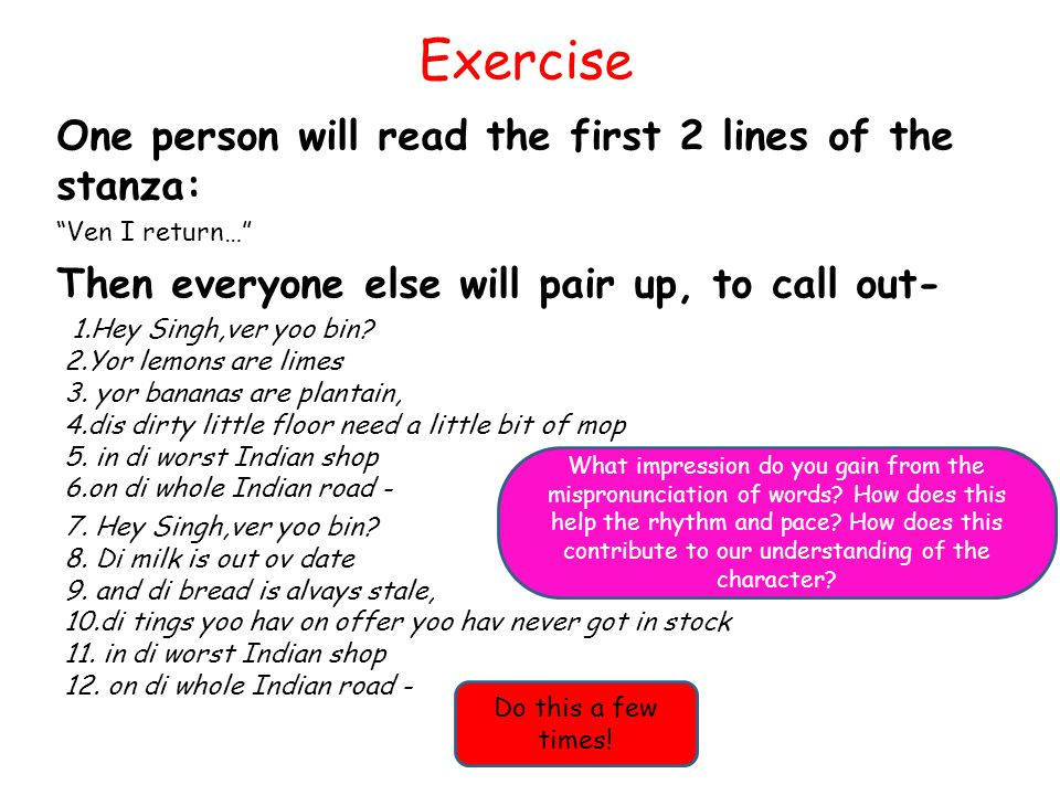 Exercise One person will read the first 2 lines of the stanza: Ven I return… Then everyone else will pair up, to call out- 1.Hey Singh,ver yoo bin.