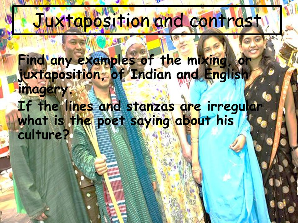 Juxtaposition and contrast Find any examples of the mixing, or juxtaposition, of Indian and English imagery.