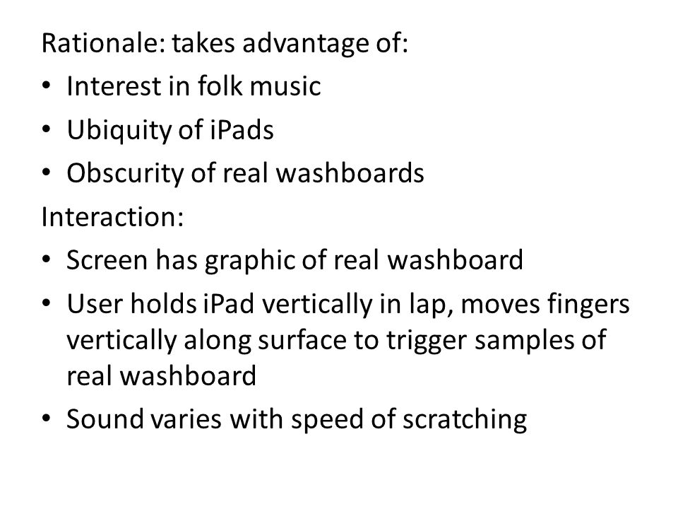 Rationale: takes advantage of: Interest in folk music Ubiquity of iPads Obscurity of real washboards Interaction: Screen has graphic of real washboard User holds iPad vertically in lap, moves fingers vertically along surface to trigger samples of real washboard Sound varies with speed of scratching