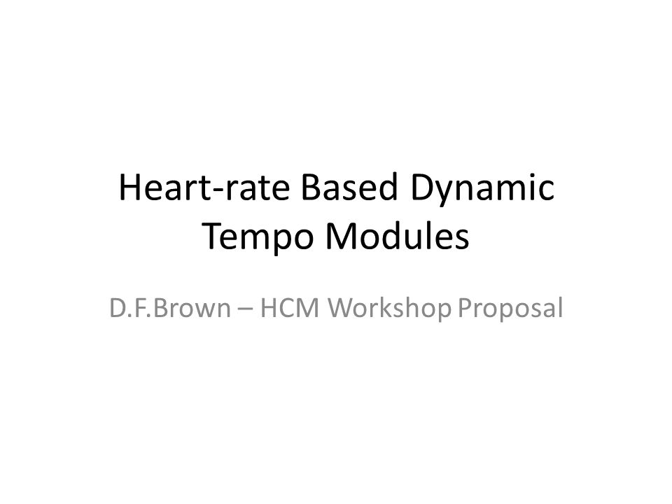 Heart-rate Based Dynamic Tempo Modules D.F.Brown – HCM Workshop Proposal