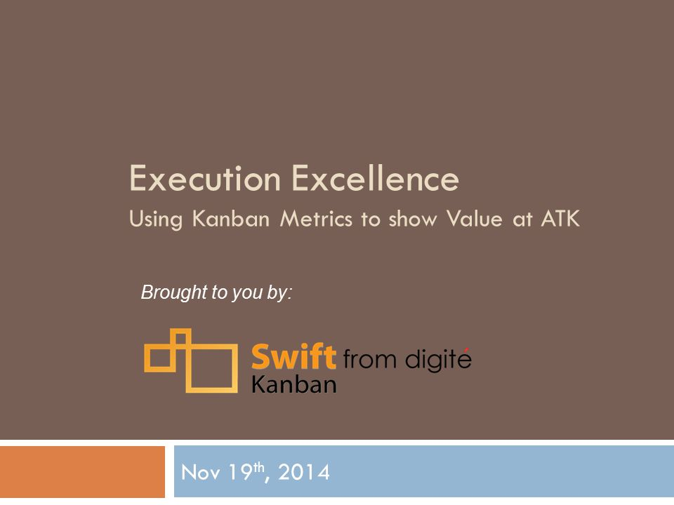 Execution Excellence Using Kanban Metrics to show Value at ATK Nov 19 th, 2014 Brought to you by: