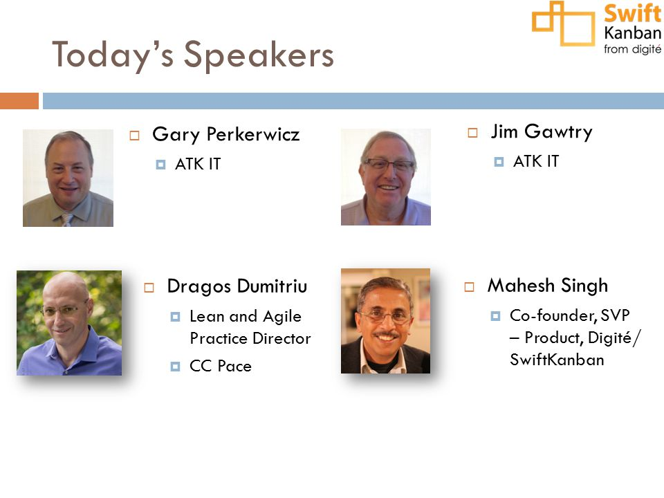Today's Speakers  Gary Perkerwicz  ATK IT  Dragos Dumitriu  Lean and Agile Practice Director  CC Pace  Mahesh Singh  Co-founder, SVP – Product, Digité/ SwiftKanban  Jim Gawtry  ATK IT