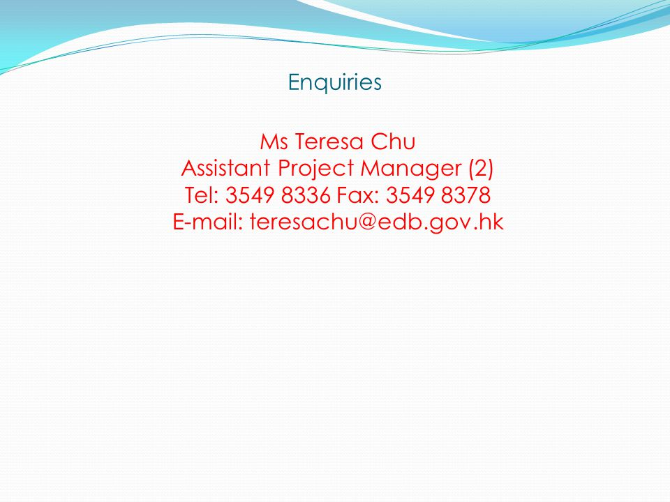 Enquiries Ms Teresa Chu Assistant Project Manager (2) Tel: 3549 8336 Fax: 3549 8378 E-mail: teresachu@edb.gov.hk
