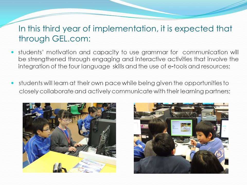 In this third year of implementation, it is expected that through GEL.com: students' motivation and capacity to use grammar for communication will be strengthened through engaging and interactive activities that involve the integration of the four language skills and the use of e-tools and resources; students will learn at their own pace while being given the opportunities to closely collaborate and actively communicate with their learning partners;