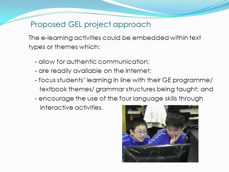 Proposed GEL project approach The e-learning activities could be embedded within text types or themes which: - allow for authentic communication; - are readily available on the internet; - focus students' learning in line with their GE programme/ textbook themes/ grammar structures being taught; and - encourage the use of the four language skills through interactive activities.