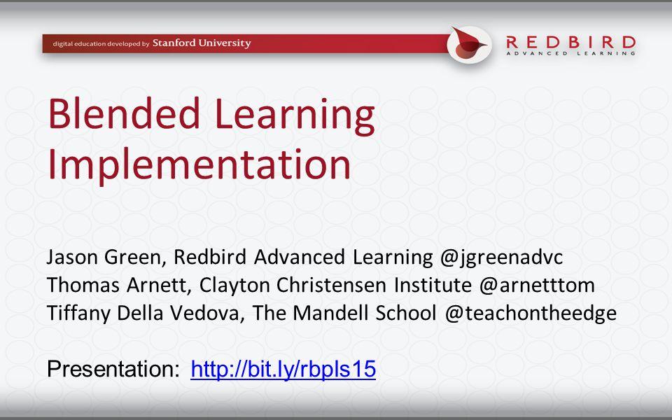 Blended Learning Implementation Jason Green, Redbird Advanced Learning @jgreenadvc Thomas Arnett, Clayton Christensen Institute @arnetttom Tiffany Del