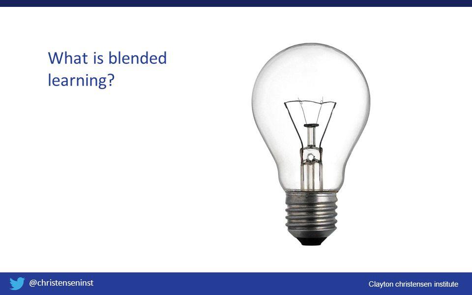 Clayton christensen institute @christenseninst What is blended learning?