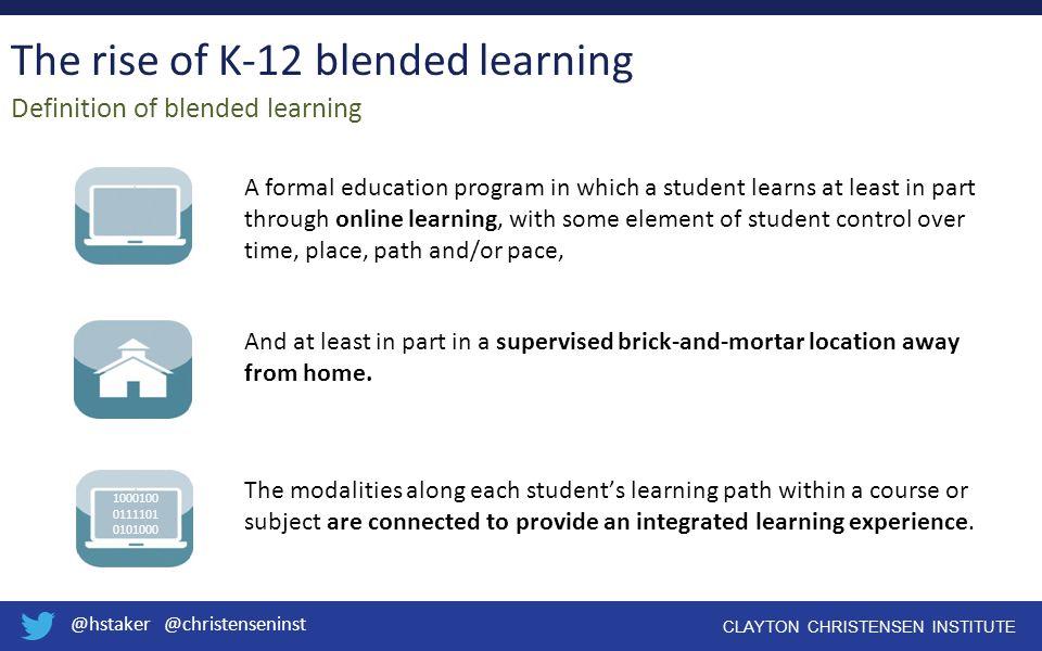 @hstaker @christenseninst CLAYTON CHRISTENSEN INSTITUTE The rise of K-12 blended learning Definition of blended learning A formal education program in