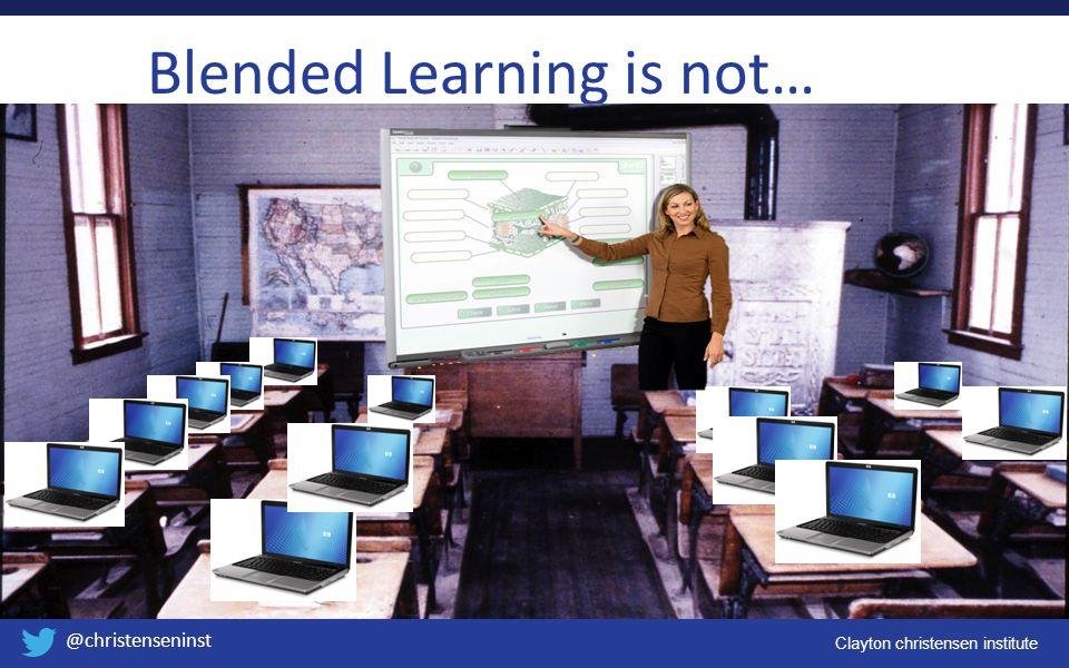 Clayton christensen institute @christenseninst Blended Learning is not…