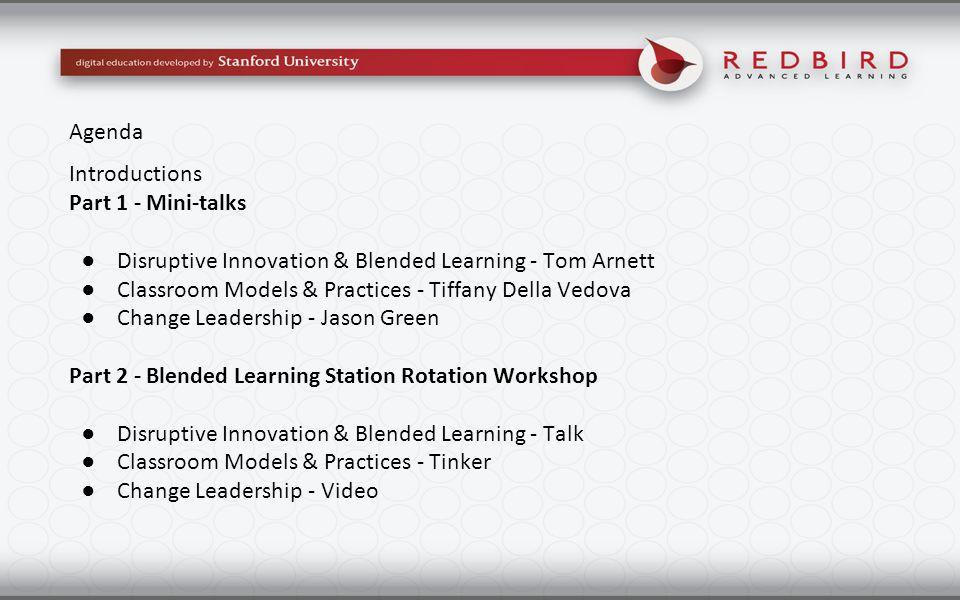 Introductions Part 1 - Mini-talks ●Disruptive Innovation & Blended Learning - Tom Arnett ●Classroom Models & Practices - Tiffany Della Vedova ●Change