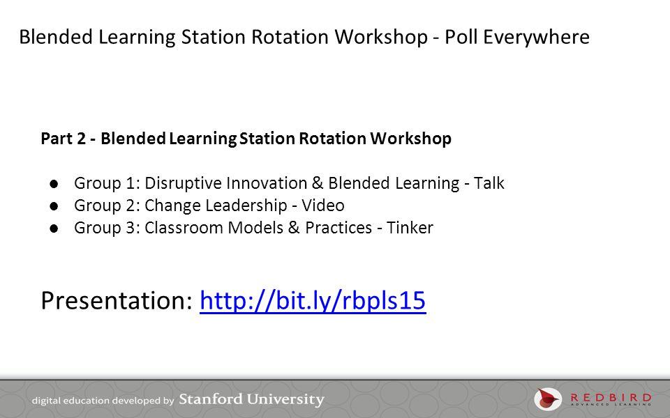 Blended Learning Station Rotation Workshop - Poll Everywhere Part 2 - Blended Learning Station Rotation Workshop ●Group 1: Disruptive Innovation & Ble