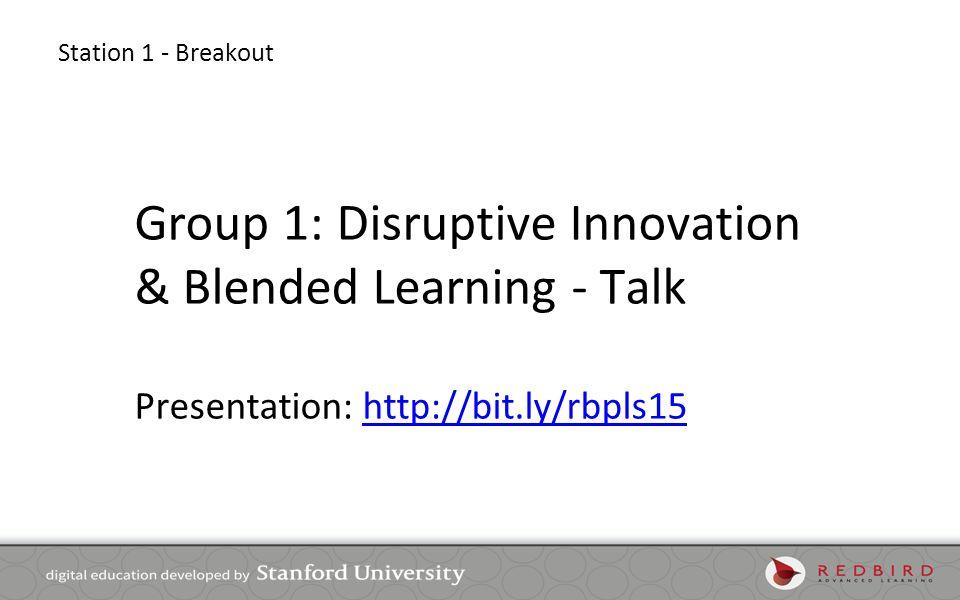 Station 1 - Breakout Group 1: Disruptive Innovation & Blended Learning - Talk Presentation: http://bit.ly/rbpls15http://bit.ly/rbpls15