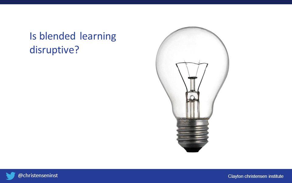 Clayton christensen institute @christenseninst Is blended learning disruptive?