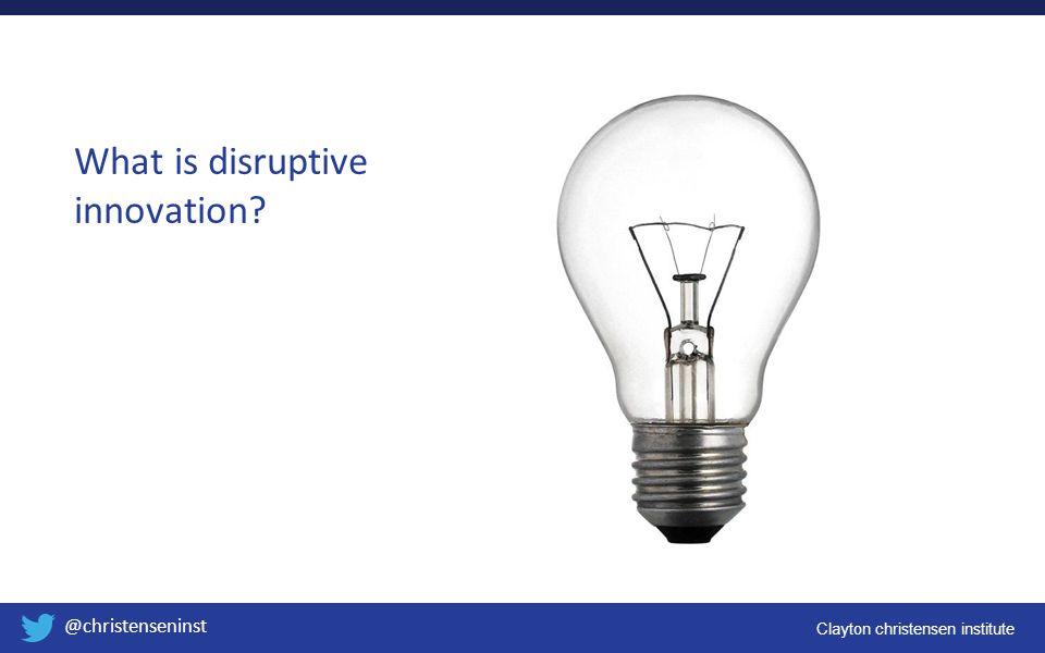 Clayton christensen institute @christenseninst What is disruptive innovation?