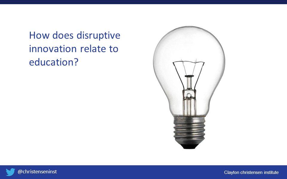 Clayton christensen institute @christenseninst How does disruptive innovation relate to education?