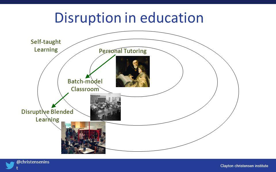 Clayton christensen institute @christensenins t Disruption in education Self-taught Learning Personal Tutoring Batch-model Classroom Disruptive Blende