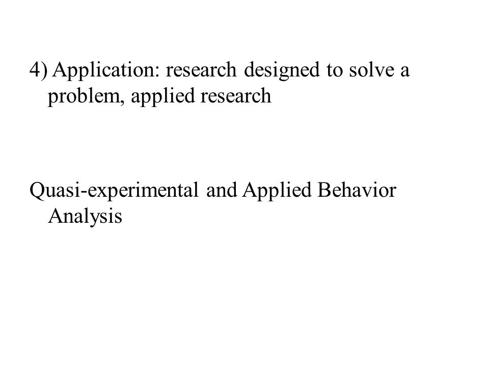 4) Application: research designed to solve a problem, applied research Quasi-experimental and Applied Behavior Analysis