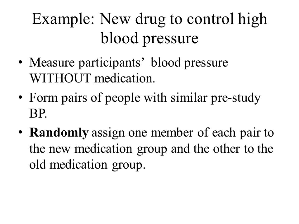 Example: New drug to control high blood pressure Measure participants' blood pressure WITHOUT medication.