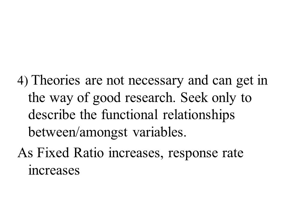 4) Theories are not necessary and can get in the way of good research.