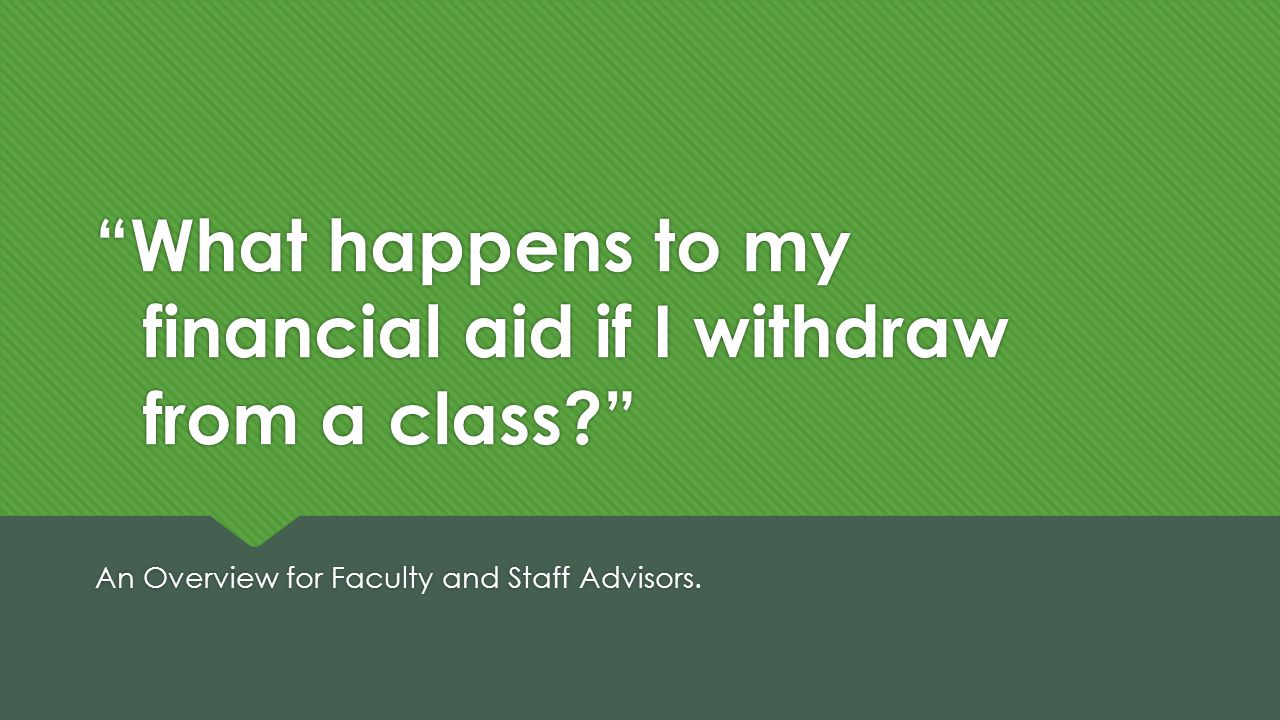 What happens to my financial aid if I withdraw from a class An Overview for Faculty and Staff Advisors.