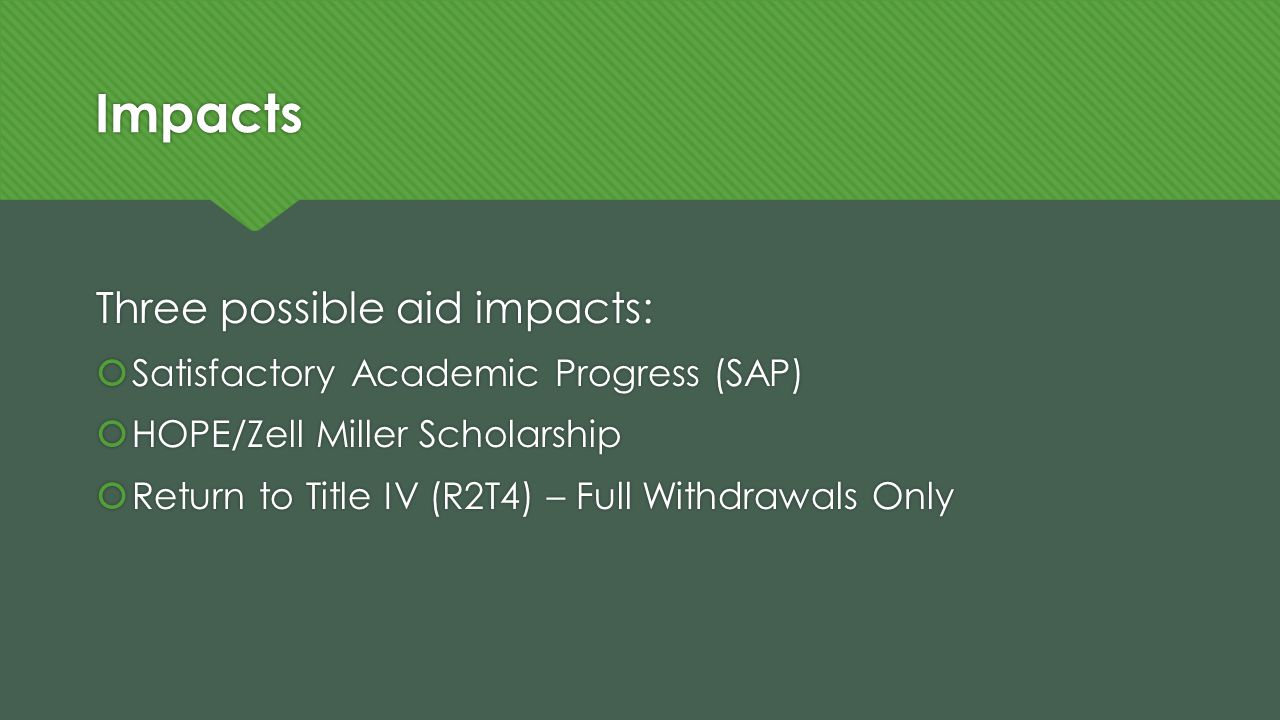 Impacts Three possible aid impacts:  Satisfactory Academic Progress (SAP)  HOPE/Zell Miller Scholarship  Return to Title IV (R2T4) – Full Withdrawa