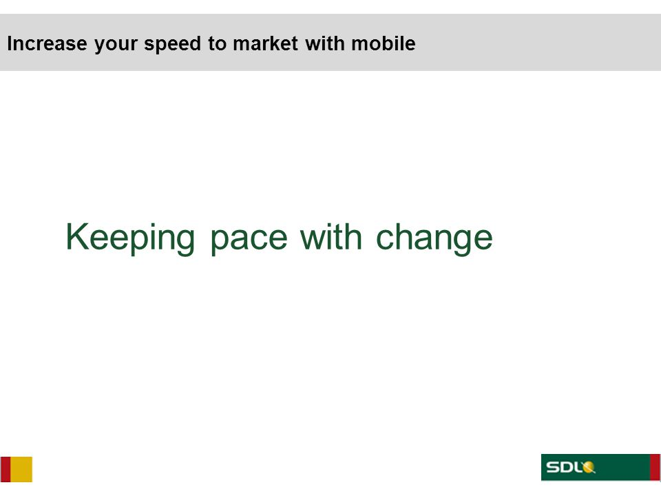 Keeping pace with change Increase your speed to market with mobile