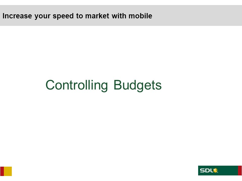 Controlling Budgets Increase your speed to market with mobile