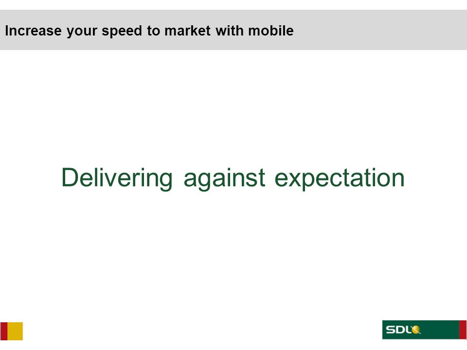 Delivering against expectation Increase your speed to market with mobile