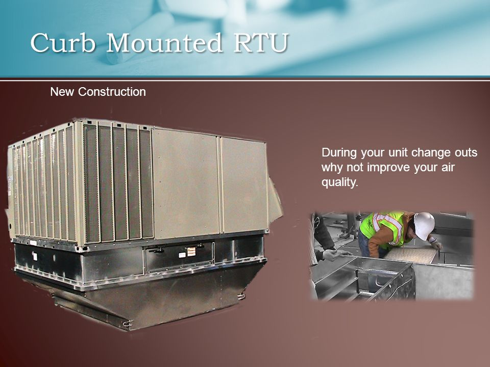 Curb Mounted RTU During your unit change outs why not improve your air quality. New Construction