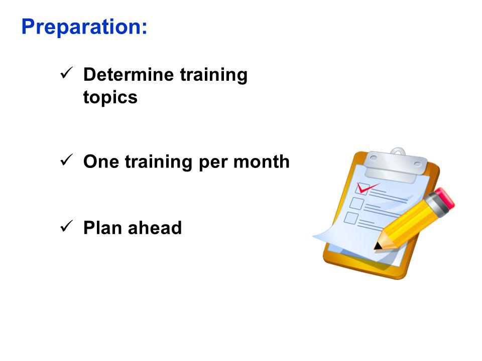Preparation: Determine training topics One training per month Plan ahead