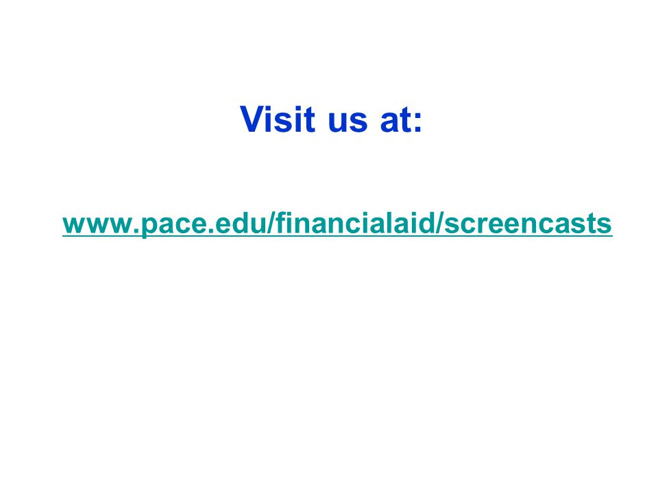 www.pace.edu/financialaid/screencasts Visit us at: