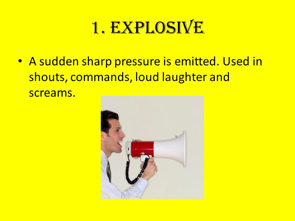 1. Explosive A sudden sharp pressure is emitted.