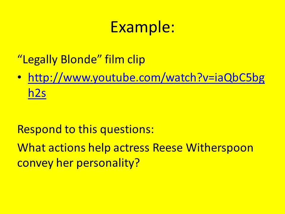 Example: Legally Blonde film clip http://www.youtube.com/watch?v=iaQbC5bg h2s http://www.youtube.com/watch?v=iaQbC5bg h2s Respond to this questions: What actions help actress Reese Witherspoon convey her personality?