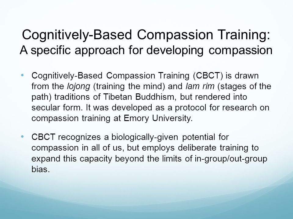 Cognitively-Based Compassion Training: A specific approach for developing compassion Cognitively-Based Compassion Training (CBCT) is drawn from the lojong (training the mind) and lam rim (stages of the path) traditions of Tibetan Buddhism, but rendered into secular form.
