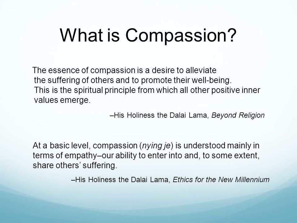 Benefits of Compassion So the human capacity to care for others is not something trivial or something to be taken for granted.