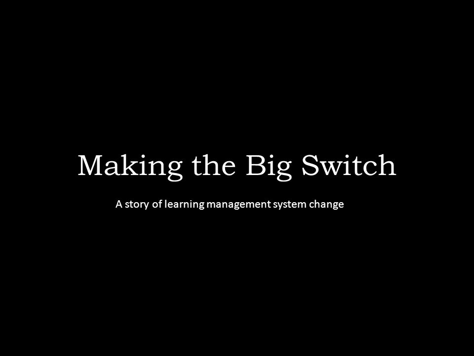 Making the Big Switch A story of learning management system change