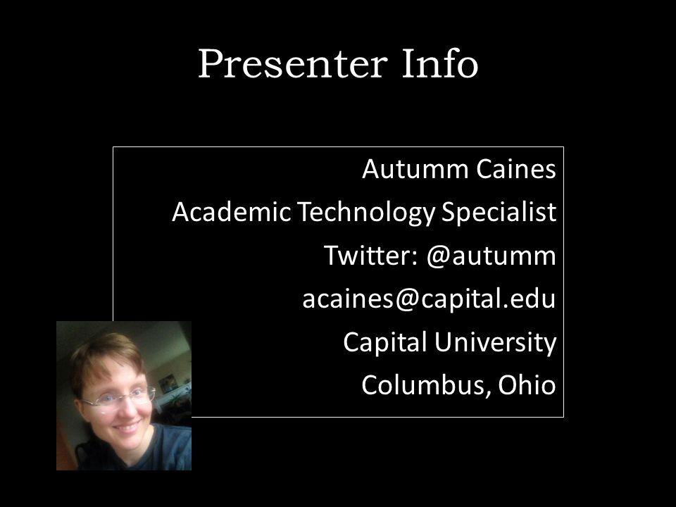 Presenter Info Autumm Caines Academic Technology Specialist Twitter: @autumm acaines@capital.edu Capital University Columbus, Ohio