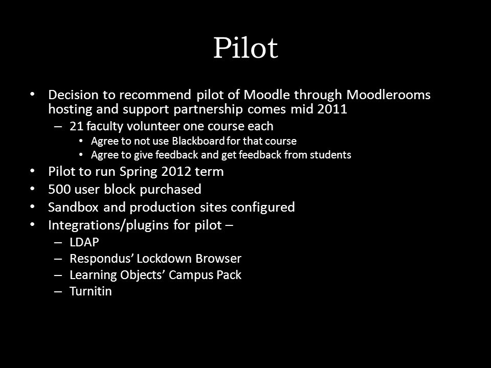 Pilot Decision to recommend pilot of Moodle through Moodlerooms hosting and support partnership comes mid 2011 – 21 faculty volunteer one course each Agree to not use Blackboard for that course Agree to give feedback and get feedback from students Pilot to run Spring 2012 term 500 user block purchased Sandbox and production sites configured Integrations/plugins for pilot – – LDAP – Respondus' Lockdown Browser – Learning Objects' Campus Pack – Turnitin
