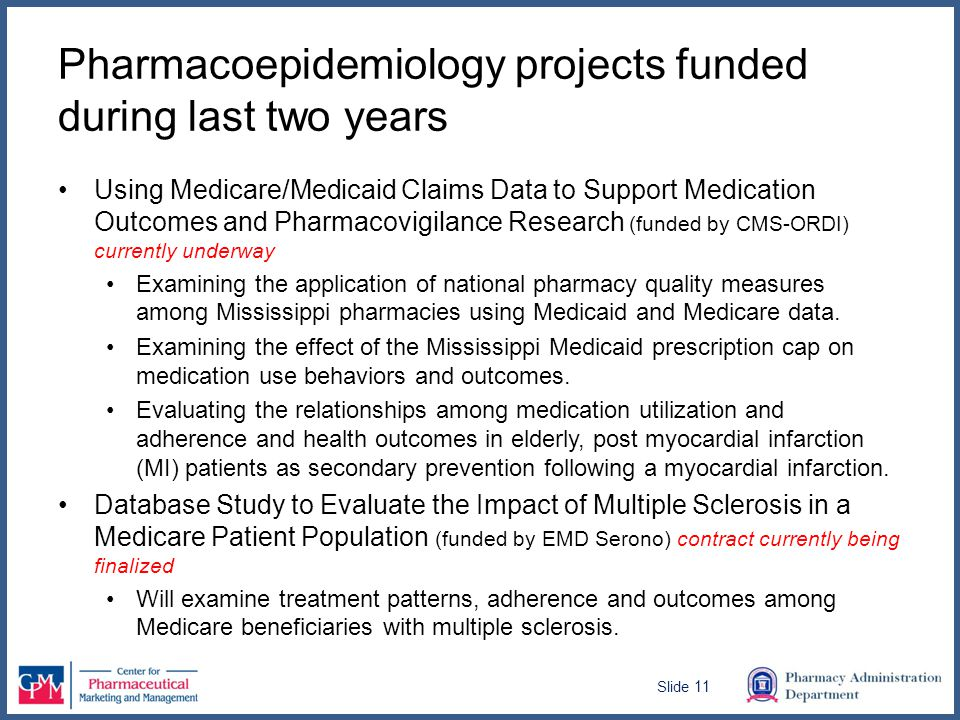 Pharmacoepidemiology projects funded during last two years Using Medicare/Medicaid Claims Data to Support Medication Outcomes and Pharmacovigilance Research (funded by CMS-ORDI) currently underway Examining the application of national pharmacy quality measures among Mississippi pharmacies using Medicaid and Medicare data.