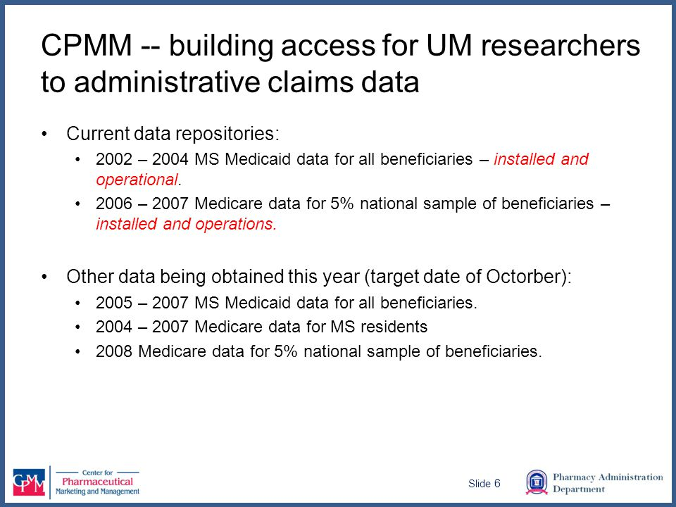 CPMM -- building access for UM researchers to administrative claims data Current data repositories: 2002 – 2004 MS Medicaid data for all beneficiaries – installed and operational.