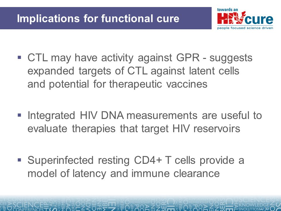 Implications for functional cure  CTL may have activity against GPR - suggests expanded targets of CTL against latent cells and potential for therapeutic vaccines  Integrated HIV DNA measurements are useful to evaluate therapies that target HIV reservoirs  Superinfected resting CD4+ T cells provide a model of latency and immune clearance